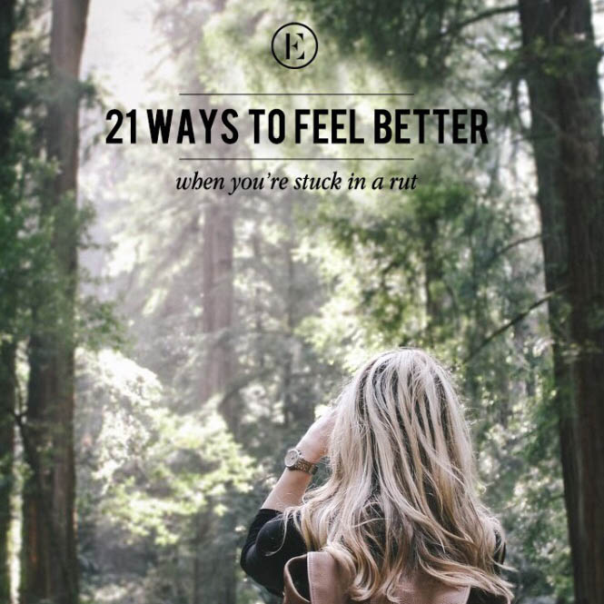 21 ways to feel better when you're stuck in a rut
