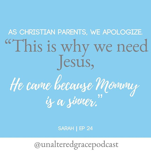 """Everyone listening who is a parent is an imperfect parent.  It is important when I am too harsh with my children, when I lose self control, whatever the case may be, to say, ""I'm really sorry, I hope you can forgive me, I shouldn't have acted that way."" ""This is why we need Jesus. He came because Mommy is a sinner."" __________________________________________  Sarah 
