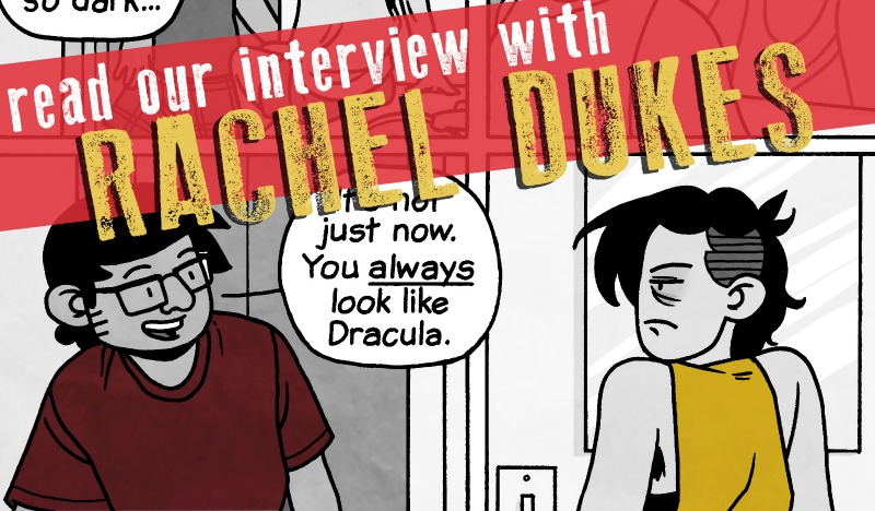 "SILVER SPROCKET Interview with Rachel Dukes    All of our   As You Were   contributors keep busy with multiple artistic projects, and Rachel Dukes of  Mixtape Comics  is no exception. To learn more about her cat, find out what it's like working for BOOM! Studios, and get the details on Dukes' forthcoming graphic novel, keep reading.    Interview by  Natalye  for  Silver Sprocket     Tell us about yourself.   I'm a Los Angeles-based cartoonist, cat enthusiast, and lover of coffee and gingham. I draw comics for  BOOM! Studios , Silver Sprocket, and other independent publishers. I'm 105 pounds, 5' 3"", and have a difficult time telling ""conventionally attractive"" people apart from one another. I watch a lot of children's TV ( Steven Universe ,  Gravity Falls , the new Disney Shorts  Mickey Mouse cartoon) and daytime crime dramas ( SVU ,  Forensic Files ,  Disappeared ). My favorite movies usually involve David Fincher or Simon Pegg.   How did you get involved in    AYW   ?   I started contributing to  As You Were  because  Mitch  invited me. I've been following Mitch's work online since early   Nothing Nice to Say  , have been friends with Avi from Silver Sprocket for a few years, and a ton of my favorite cartoonists are also attached to  As You Were  ( Liz Prince ,  Andy Warner ,  Sarah Graley ), so there was no way I would turn that invitation down.   You are in a million anthologies and zines all over the place. But you've also got a (secret) solo book coming out next year. How is that coming along? What can you tell us about it?   The solo project I'm ""secretly"" working on for a 2017 release is a 170+ page graphic novel titled  Let Me Walk You Home . Narratively, it's about the aftermath of a female student being sexually assaulted on a college campus, and how it impacts her relationship and friendships, with a realistic telling of the recovery process from trauma… Thematically, it's about self-empowerment, self-advocacy, and how you can survive traumatic events with your self intact.  The book is drawn and was originally going to be published in 2016 by  Abrams Books , but there were a series of unfortunate setbacks that lead to the book's cancellation at the last minute. I recently bought the rights back and am going to retool it for a few months before I find it a new home or move to self-publish it.  I'm currently finishing up   Frankie Comics   #4 (shipping later this month), talking with a couple of my favorite publishers about printing a large full-color collection of  Frankie Comics  issues 1-4, and drawing a four-page back-up story for  Care Bears . I recently drew 50 pages for the upcoming  Steven Universe  graphic novel   Steven Universe: Too Cool for School  , and I contributed to a 13-page comic for the upcoming queer superhero anthology   Oath  . Those should both be available soon.   We appreciate your comics directly dealing with ""taboo"" topics like queerness and sex without it being a ""big deal."" Does this reflect on your own values, or is this more political as fan fic for the world you'd like to see?   You know, we self-select our friends and influences as they fall in line with our personal beliefs. My good friends are mostly queer, non-binary, and poly, so my comics will reflect that.  That being said, any casual regard toward sex or sexual identity / expression in my comics stems from my own values and experiences. I feel like living your life honestly isn't something that anyone should be judged negatively for.  My family's roots are midwestern conservative. Spending time with my extended family reminds me that my experiences within my friends group are blessed and unique, and that there is still very much a need for political fan fic and stories about the world that we want to exist in.  Even with queer issues becoming a part of the larger conversation in our culture, we still have a long way to go. The majority of the American public isn't even comfortable with feminine sexuality—which is so basic!—so it's going to be a while longer until they're comfortable with the idea of sexuality and gender being fluid. Until then, the best we can all do is be honest with ourselves and in our art. People will catch up.   You've got four volumes of comics about your cat, Frankie. Do you ever feel like you'll run out of material? And how do you decide what to draw?   I don't think I'll ever run out of material—Frankie is hilarious—but I do feel like I repeat the same  type  of jokes. (How many jokes can you tell about a cat enjoying human food, right?) Part of that is learning what my voice is within the context of the jokes and the characters. For instance, I have a lot of set ups for jokes where if Frankie could talk the punchline would be a witty or sarcastic quip. But since Frankie doesn't talk in the series, I have to find other ways to tell the joke, or other jokes to tell.  I take notes day-to-day as things happen. Sometimes she plays a whole comic right out in front of me as it ends up on the page, while other times I have to shorten the experiences (something that will play out over a couple instances becomes one story), or build off of a silly moment (she was playing with my keys)… I'll usually have a little sketchpad nearby and will collect 10-20 ideas before I have a chance to go back and flesh them out and draw the final strips.   Has having some comics go ""Internet Famous"" changed anything for you? You've talked about the downside of work being shared uncredited. Do you have anything you want to include on that? On the flipside, what are some positives of your work becoming more widespread?   I'm not sure I have much to say about the negative impact of the ""Life with/out A Cat"" strip having gone viral with the credits removed that wasn't covered in  my original write-up . But it's been three years since it happened and I still have folks come up to me at conventions (for the very first time) saying, ""Oh! Did you draw that? I JUST saw that on Facebook! I didn't know a person actually drew it! Cool!"" Then they'll usually buy a $3 book. That's pretty cool of them.  It's difficult to discuss internet ""fame"" because the experiences are so varied. My experience is different from  Nation of Amanda 's, which is different than  Kate Beaton 's, which is different than  Kate Leth 's, and so on. Even when a strip goes viral with your name attached, it's rare that folks reading the strip will remember it or seek out the rest of your work. How many cartoonists are household names, really? My family doesn't know who Jim Davis, Bill Watterson, or Charles Schulz are—but they certainly recognize Garfield, Calvin and Hobbes, and Charlie Brown. So the work may be recognizable. That proves useful over time—like that recognition and $3 sale noted above. Eventually—hopefully—that recognition grows more common over time.   What's it like getting to work on such rad shit over at  BOOM! Studios , like those  Adventure Time    and    Lumberjanes    covers? How did you come into that job? What other kinds of things do you do there? What's your absolute dream job?   It's super great being able to work on licensed properties that I love. BOOM! has given me several opportunities to draw covers and comics featuring characters that I absolutely adore, and I'll always be stoked to do that.  Working with BOOM! is something I've been wanting to do for a long while (since they started acquiring Cartoon Network properties), but the actuality of it happening was mostly an accident. I had a couple friends who had been working there who were leaving for other opportunities. When my friends left, my partner applied for a job and was hired on the design staff. Shortly after he started, he was asked if he knew anyone who could quickly turn around a variant cover for  Adventure Time with Fionna and Cake . He immediately suggested me (along with other rad freelancing pals like  Sophie Goldstein  and  Cole Closser ), I drew that cover, and I've been testing (trying out) for properties and filling in for quick jobs when needed ever since.  I've done a handful of things for BOOM!, but it's mostly variant covers ( Fionna and Cake ,  Lumberjanes ,  Over The Garden Wall ) and short / back-up stories ( Garfield ,  Steven Universe ). Being able to work on  Steven Universe: Too Cool for School  was the most surreal thing!  Absolute dream job at BOOM!? I would love to do more work for  Lumberjanes ,  Steven , and  Over The Garden Wall … but I guess my ultimate goal is always original, creator-owned work. Hopefully I'll get around to submitting a pitch packet for something cool with them this year!   Tell us about  No Gods, No Dungeon Masters . How did you get mixed up with that thrash ork, Ion O'Clast?   I met Ion a few years ago at Comic Con international (2009 I think) when they were cosplaying as crust-punk Finn (from  Adventure Time ) and was immediately endeared. Ion and I started hanging more regularly within the last three years, as I've been making frequent trips up to the San Francisco area for conventions, zine fests, and assorted good times.   No Gods, No Dungeon Masters  first started with an anthology put out by  Ninth Art Press ; they were publishing an anthology about various subcultures and I knew I wanted to pitch for it but I didn't have any ideas right away. I reached out to Avi and asked if they wanted to write something or could recommend someone who might have an idea. Avi paired Ion and I together. Almost immediately, Ion emailed me a gigantic unreadable tome of amazing ramblings about how gender, anarcho-punk, and nerd culture can overlap and co-exist. We created the first version of the story during the summer of 2014. Later that fall, Ion wanted to revisit it and add some bonus pages, in order to print it as a mini-comic. We reworked the story a bit and will publish the final version of the story with Silver Sprocket in the summer of 2016.   If you had to choose one artistic piece of output of yours (comic or otherwise) that would be representative of who you are to show someone who is not familiar with your work, what would it be?   I would hand potential friends   Frankie Comics  #1 . It's an easy primer for all the childlike and dorky things I'll say and do when my guard is down. I'm going to talk about my cat like she's a person. Sorry new friends—don't say I didn't warn you!   Off the top of your head, who are some artists whose work you love that fans of your comics should check out?   Dear readers: please Google all the cartoonists I already mentioned. In addition to those above, I would recommend    Mathew New  ,   Eleri Mai Harris  ,   Luke Howard  ,   Luke Healy  , and   Mike King  .    Now that you've gotten to know more about Dukes,  pick up a copy of   As You Were: Living Situations  and check out her piece inside. You'll also find some more rad shit—which you can  buy  too—over at  Mixtape Comics ."