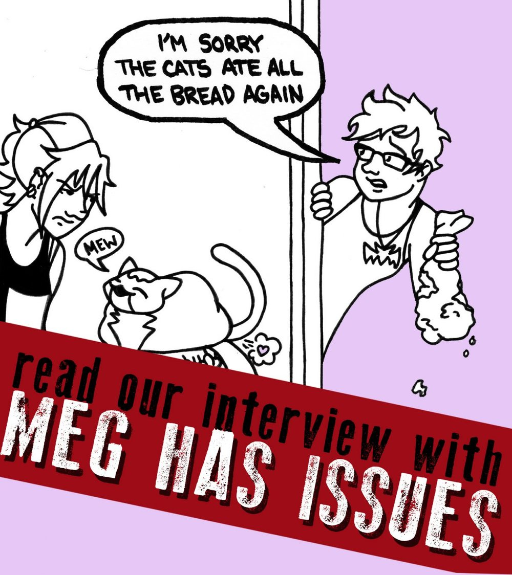 "SILVER SPROCKET Interview with Meg Has Issues We're really into Meg's art and her cat obsession, but we're also really into her realness. Find out what she's been doing (and what's been bumming her out), what kind of asshole antics the cats in her life have been up to, and how comics have helped her relate to people and find her place in the world. Interview by Natalye for Silver Sprocket What have you been doing since we last talked to you? Mostly just working my ass off. I now work even more jobs—one of them in a comic shop, and one as an assistant to another artist, and I still work for myself making comics and other horrible things. I've been struggling a lot with feeling like I'm not good enough and not in the right place. So to combat that, I'm trying to fix the things I don't like about me and about the way the art business works down here (Atlanta). Hopefully by next year I'll be in a place that works better for me both literally and figuratively. Your newest project is dating through comics, which is such a rad and unique idea! Can you explain it a bit more for us? Now that it's been out there for awhile, I feel kinda stupid for starting the project. So, long story short, there was a relationship I had years ago that still kinda sticks in my mind as being as close to perfect as you can get. We both loved comics, and most of the time we spent together—the times that were happiest—were when we drew jam comics together. Everything was great… except for me. I was really unstable and messed it up. I've spent the time since then getting myself together, and even after all that, I still miss the feeling of having something that's such a big part of my life that I can share completely with someone else. So yeah, the whole project has been kind of a weird attempt to get that feeling back or at least have fun while I'm dealing with the feelings from that stuff. I'm not even looking for a partner; for the most part, I just wanted to connect to people again, and that's something I struggle with unless it's through comics. I put up the info online for what I'm looking for. It's basically that I thought it would be fun to draw a jam comic as a date, kinda like a pseudo romantic version of James Kochalka's Conversation series. I've gotten maybe 20 submissions, and out of those, only maybe 3 or 4 have been other cartoonists. I know I should be responding more and finishing these, but a lot of the situations that have come out of these are not comfortable for me. I feel like I made a mistake leaving myself so open and being so up front about everything, but I don't like being fake. It's led to a lot of problems with people crossing boundaries or getting aggressive. I've received more emails of people calling me an attention whore and or a bitch than I have submissions. I've had people think that if I respond, it's an obligation that I start an exclusive relationship with them. I don't know if I'm going to continue or if I should just take it down or if it'll ever come to anything. Sorry to be such a downer. It sounds like a fun project and I think it would be with the right people. I just don't know if or when that's ever going to happen. [Editor's Note: Anyone being a jerk here is a way overly entitled shitbag that needs to quit ruining Nice Things for the rest of us. If you can't learn some basic human decency, please fuck off forever.] What is your dream date? This is actually a hard one for me. I don't really go on dates very often. I'd like to say something cool like ""doing something neither of us has done before"" or ""having an adventure."" Honestly, I'm more of the ""let's grab coffee and draw or work on a project together"" type. I think the last date I went on that I'd call a ""dream date"" was just me bringing over cookies and milk and we snuggled on the couch watching cartoons. If you had to choose one artistic piece of output of yours (comic or otherwise) that would be representative of who you are to show someone who is not familiar with your work, what would it be? Uhh… that's another tough one. Honestly, the piece of work that I love the most and put the most of myself into is Open In Case Of Emergency, but unless I know it's something that the person I'm suggesting it to can handle, I don't recommend it. It can be a bit of an intense read. There's a reason why I've only printed bits and pieces of the full book so far. It's still a work in progress and it's nothing but what I feel and what I struggle with. As for what actually seems to represent me as an artist… usually people just point at me and go ""You're the cat lady, right?"" You've said that your life ""revolves around comics."" What makes you excited about comics / making art in general? How do your life and your comics inform one other? I've always had trouble making friends and relating to other people. I never really fit in completely. I could fake it pretty well, but I never really felt like I was wanted. Books helped me escape that. I've also always had problems with not feeling good enough. There was a lot of pressure on me to be good at sports or to get good grades and I just wasn't. The only thing I was good at or received any real reaction from was art. So when I discovered comics, something just clicked. It was something I finally felt that I was good at that allowed me to communicate with other people without getting misunderstood. I feel like comics allow you to interact with people in a way that no other medium besides maybe music really can. It's a full connection that you can take your time with, to put everything you are out there with, and if you're lucky, maybe someone else will feel that connection too. I guess the main way my life has become inseparable from my comics is that I find it really hard to communicate fully without them anymore, especially when it comes to dealing with my symptoms. I can explain to someone what's going on when I have a swing or flashbacks or a panic attack, but they may not be in the right place to understand or may get distracted by the physical things going on. If I show them a comic about what I'm going through, it seems to help them understand more. In our last interview, you talked about how much you love cats, and of course the cats in Cat Therapy say really lovely and encouraging things… but your comic in AYW #4says the cats are assholes. So how do you REALLY feel about cats? I love cats. Mostly I love my cat. She's the best. My old roommates' cats, not so much. They really were assholes—one of the MANY reasons I now live alone and will continue to do so for as long as I possibly can. What is the most asshole thing your cat (or the cats of your roommates) has/have ever done? The worst thing my cat has ever done is actually pretty hilarious. She is extremely attached to me and gets upset if I don't spend enough time with her. So I was out of town for awhile and had just gotten back. I fell asleep like I normally do, on my stomach. Dot somehow managed to get in my room and throw up exactly in the cup of my feet so that I could not get out of bed or move without getting cat vomit all over my bed. I was actually pretty impressed at that. My old roommates' cats just broke everything… or at least I think they did. I'm starting to have my doubts. My roommates used to blame everything of mine that was broken (on) the cats. I know they constantly ate my bread and chewed on my power cables, but I doubt some of the other stuff. Off the top of your head, who are some artists whose work you love that fans of your comics should check out? If I listed out everyone I wanted to, this interview would be five feet long. Since I work in a comic shop now, I get my hands on a lot of cool stuff. If I have to keep it to a few notable picks (aside from all my buddies at Silver Sprocket who I recommend everyday), I'd say Sam Spina, Andy Hirsch, Sophie Campbell, and Isabella Rotman. Sam is literally the nicest guy in comics. He draws some amazing work. Some people might have picked up some of the things he's been doing for cartoon-related titles, but his solo work is amazing. If you don't laugh after reading Sheriff, something is wrong with you. Andy draws some amazing books. The thing that makes me a huge fan of his is his crazy detailed mini comics. I've never seen anyone play with format the way he does to create beautiful functional comics. Sophie Campbell is my favorite artist, hands down. I picked up her work when I was in college and haven't been able to put it down since. She draws the most amazing people. I am completely in love with the way she draws women. Isabella Rotman is ridiculously cool. She draws funny and informative comics about sex and consent. They're gorgeous too. Please go check her out. What question do you like to be asked / wish you were asked but never were… and what's the answer? Um… Do you want to be friends and watch cartoons? Hell Yes! What are you waiting for? Go check out Meg's website, and maybe send a (non-asshole, non-creepy date comic), but don't forget to also grab a copy (or two) of As You Were: Living Situations."