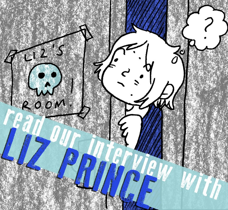 "SILVER SPROCKET Interview with Liz Prince     Liz Prince  is someone whose illustrated anecdotes are guaranteed to make us laugh, but in addition to sharing more about her cats' lives with readers, Prince also tackles many deep, thought-provoking, and important issues surrounding gender, identity, and emotions. Read on to find out about how she's seen the comics industry change, her advice for those who deal with anxiety, and her dental fixation.    Interview by  Natalye  for  Silver Sprocket     Tell us about yourself.   I'm a full-time comic artist, and I work very part time in a library. My hobbies include trying to watch every episode of  The Simpsons  (some seasons are incredibly painful), cooking and eating, and my cats,  Wolfman and Dracula .   How did you get involved in  AYW ?    I got involved with  AYW  through  Mitch Clem , who started the anthology with Avi. We've been friends for a few years, and when he was talking about this anthology, I gave him some advice about the things that I've seen work for previous anthologies that I've been involved in.   The release of your  Tomboy  graphic novel was a big deal. How do you feel about its reception and what people seem to be taking away from it?    Tomboy  continues to be an incredible experience for me. It was really hard to imagine the reception gender would get, and since it's a memoir about my childhood—growing up in the 80s and 90s—I was unsure if it would even be relevant to a teen audience today.  I've gotten lots of really touching emails and letters from kids as young as 9, 90-year-olds who never got to express themselves as children, and parents who felt like my book helped them understand their own children better. It has opened up a lot of doors for me that my previous books couldn't; I recently returned from a week-long trip to Macedonia, where I did comics workshops with elementary school students and teenagers, gave some university talks, and met a lot of really interesting people—all because of  Tomboy !   It's been a decade since  your first book  came out. How have things changed since then?   EVERYTHING has changed in that decade, except that I still make comics about myself—but basically everything else has evolved. I draw ""better"" now, or at least I feel a lot more confident in my drawing ability. I have worked with both traditional book publishers and monthly comics publishers, as well as indie comics publishers.  There are so many more comic conventions now then there were 10 years ago, the downside of which is that almost all of them are curated, whereas when I was starting out, none of the ones I went to were. And I actually think that the growth of interest in comics, and the explosion of new people making comics, is probably directly related to the access to comics that the internet has fostered. When I was a kid, you had to seek comics out at a comic book store in order to discover books that you liked, but now you can discover comics creators all over the place! It's a great thing, but hopefully people still go to comic shops to discover new artists as well.   Your contribution to  As You Were  tackles the concept of a ""haunted"" house. Lighthearted question: Do you believe in ghosts? Heavier question: What kind of advice do you have for people to cope with anxiety/fear in any of its forms?   I do believe in ghosts! I have had many encounters with ghosts!  Ghostbusters  was my favorite movie when I was a kid, but I can't really say with confidence that ""I ain't afraid of no ghosts,"" unfortunately.  Anxiety/fear, in my experience, is the anticipation of something that isn't actually there. I don't have much advice for conquering those feelings, because I struggle with them myself, but I did recently start taking Zoloft to manage my anxiety, and it has been so great. I had avoided using medication for my anxiety for years, because I thought it was admitting some kind of defeat or weakness, and I was afraid that I might lose my creativity if I was medicated, but the opposite has happened: I'm far more productive and excited by the results of my productivity than I have been for the last few years. Honestly, I wish I'd tried Zoloft earlier, because all of that time spent worrying about everything feels like wasted time now that I'm on the other side of it.   You occasionally work with  BOOM! Studios . What's that like? What other work do you do?   It's fun to get to write and draw comics about Cartoon Network characters in my own style. I like throwing in punk references for my friends to spot, and in the case of my  Lemongrab story for Marceline and the Scream Queens , it even turned one young reader into a punk fan! Warping young minds is just one of the many perks of the job.  I've also done textbook illustration projects (I updated the illustrations for a series of math textbooks); I wrote and drew a comic based on Flo, the Progressive spokesperson, in which she was ""superhero""; and I supplement my income by doing paid workshop and speaking gigs.  My main project at the moment is  a daily comic project that I'm funding through Patreon . I've always wanted to draw a comic every day for a year, but the task always seemed too daunting. After finishing  Tomboy , I went through a pretty intense year of writer's block, and finally committing myself to a year's worth of journal comics seemed like a good way to force myself back into the habit of drawing everyday.  I have also felt very estranged from self-publishing, so putting together monthly collections was a way to get making my own books again. And Patreon just seemed like the best platform for me to keep track of payments and addresses and subscribers: I've wanted to do a subscription service for a long time, but keeping tabs on the business end of it felt like too much busywork. Luckily, Patreon is (mostly) good at taking care of that for me. And drawing these comics has become the highlight of my day! I definitely didn't expect for that to happen, but I'm so excited about how they come out, which is something I wouldn't have guessed for myself.   We read recently about having your wisdom teeth out (apparently punk rock ruined them anyway) but it sounds awful. Is it intentional that  your signature self portrait  involves chewing on something?   Oh, I think you mean that you read about my recent gum graft surgery, because I had my wisdom teeth out when I was 18 (which, even with my recent surgery, was probably still the worst procedure I've ever endured, and not just because I watched ""Little Nicky"" during my recovery).  So, for those uninitiated folks, a gum graft is when tissue from the roof of your mouth is sewn onto your gum line to cover up areas of recession. It was pretty damn awful, but it seems to have ""worked,"" so hopefully I'll never have another issue with gum recession again. Let this be a lesson to all you readers out there: use a very soft bristle toothbrush (better yet, electric toothbrushes are best), and don't brush very hard! I was brushing too hard for years and no one told me!  And I'll get off my soapbox of dental hygiene and say that I never thought about the correlation between my dental fixation and my self-portrait of biting stuff, but there is probably a strong subconscious connection there!   If you had to choose one artistic piece of output of yours (comic or otherwise) that would be representative of who you are to show someone who is not familiar with your work, what would it be?   Definitely  Tomboy —  that book makes all my other work look like a pile of puke. It's my most ambitious book, and it tells a personal story about my own experiences with gender stereotypes. It's still funny like my other work, but it also has an important message.   Off the top of your head, who are some artists whose work you love that fans of your comics should check out?    Nicole Georges ,  Sam Spina ,  Carrie McNinch ,  Kevin Budnik ,  Corrine Mucha ,  Melinda Tracy Boyce ,  Kettner ,  Ramsey Beyer ,  Lynda Barry ,  Phoebe Gloeckner ,  Jennifer Hayden , and so many others whom I can't think of at the moment.   What question do you like to be asked / wish you were asked but never were… and what's the answer?   It's a tie between:  Q: ""Who's your favorite Otter Pop, and why?"" A: ""Sir Issac Lime, because he's the most delicious and he's a scientist!""  And  Q: ""What is your favorite thing about Frankenberry?"" A: ""His strawberry fingernails! I want to meet the person who designed that character and give them a high five!""   If you weren't already a mega fan of Liz Prince, we're betting that you are by now. Get up to speed on her work  here , check out our Liz Prince merch  here , and don't forget to get a copy of  As You Were: Living Situations   here ."