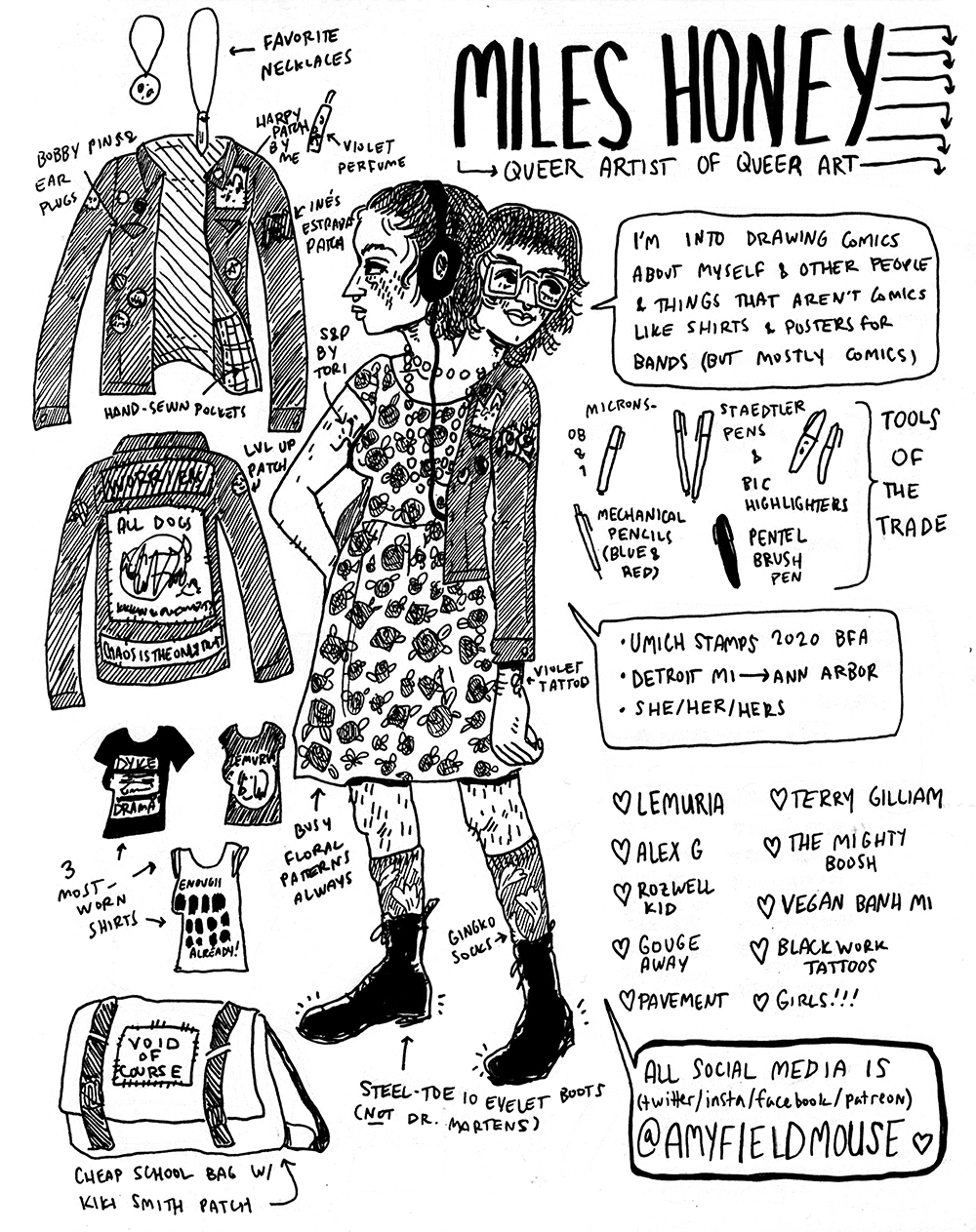 SILVER SPROCKET Interview with Miles Honey Interview with Miles Honey by Natalye Childress for Silver Sprocket Can you tell us more about the job you share in the comic? I think I worked there for like the whole summer, which makes me wonder how much I was getting paid. I remember being pissed that I had to buy sneakers because I was on my feet all day and wearing boots hurt too much. I picked this one to do a comic about because it was actually the closest thing to a real job I'd ever had at that point, besides working part-time at the museum [mentioned below], which I was still doing. I could do something really poignant about calling rich alumni to beg for money now. What is the BEST job you've had? The best job I've ever had was working at a small contemporary art museum in Detroit called MOCAD — I worked there when I was 16 and 17 with a dozen other high schoolers doing event planning for local teenagers. It was actually not as art-focused as you'd think — there were some workshop events but also a lot of movie nights and video game tournaments. Having to get a real job after that kind of sucked. I work at a call center basically telemarketing for my college now, and I really miss getting paid to torrent X-Men movies. At least none of my coworkers are 13 now, though. What is the value or purpose in making art? I totally cannot imagine being anything but an artist. Almost everyone in my life is an artist in some form and it manifests in everything about people — the way you communicate, the way you think, the way you dress, the stuff you like. Art is such a great vehicle for collaboration — as someone whose entire life is music, having that natural exchange is amazing. There are downsides, though. Because I started out doing lots of freelance when I was like 16, tons of people figured out they could rip me off because I was young and dumb, especially musicians and people who I respected. I've learned not to tell people too many times that I'd be honored to work with them — that doesn't mean I don't need to get paid too! Do you think artists have a social responsibility? I think everyone who contributes to society in any way does. At the very least, there's a responsibility to think about the things you put into the world. If you're not making work that actively speaks out against bigotry, make sure your work at least doesn't reinforce bigotry, is my philosophy. It's complicated, though, because bigotry is so wired into societal norms. What I really think about is the way I draw people, because that's what most of my work focuses on. I never saw different body types and races and presentations in the art I drew inspiration from, so I never represented it in my work either until I was maybe 15 or 16 and realized how bad that was. It sucks — a lot of my favorite artists are still guilty of that, especially the way women are drawn. I saw a great Nicole Miles comic recently called How I Learned To Draw Black People Like Me that really resonated with me. I have a lot of respect for artists who take the initiative to work against the norm and include more representation. What are you working on now? Since January I've been trying to do a comic every day and that's been cool. I tried it last year and only made it through a month, so I've scaled back on my expectations, and sometimes if I'm busy I'll go a few days without one. I post them all up for subscribers on my Patreon, and all of last year's are on my site.  Other than that, I'm planning on doing some more longer comics when classes let out and printing those into physical zines, which I haven't done in a long time. I've also been doing a lot of freelance lately, mostly shirts and stuff for bands. I did a shirt for CUTTERS and that'll be printed in the near future, which I'm really stoked on. I'm always looking for more musicians to work with! It's my favorite thing about being an artist. If someone liked your comic in As You Were, what would you recommend they check out next? I don't have any other comics in print available right now, but most of my work is online at amyfieldmouse.com. As far as other artists, I really love Rayne Klar's work — they had a comic in As You Were #5 too, and they've been a longtime friend and inspiration. Cristy C. Road's memoir Spit and Passion changed my life. Marjane Satrapi's Persepolis, Ulli Lust's Today is the Last Day of the Rest of Your Life, anything by Phoebe Gloeckner. Those are all my biggest inspirations. For more from Miles Honey, check out her website and follow/like her on Twitter, Facebook, Instagram, and Patreon.