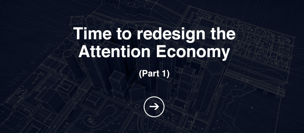 Time to Redesign the Attention Economy (Part 1)