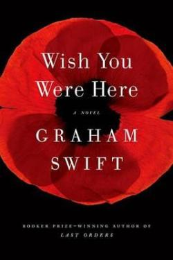 Telling and Telling: A Review of Graham Swift's  Wish You Were Here   By P J Morkan