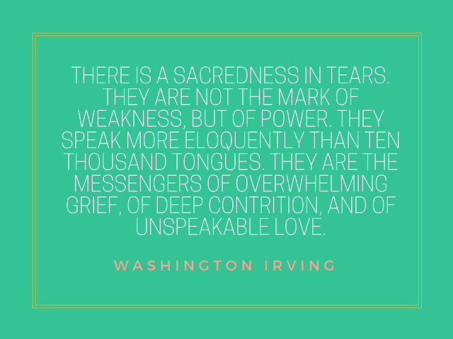 There is a sacredness in tears. They are