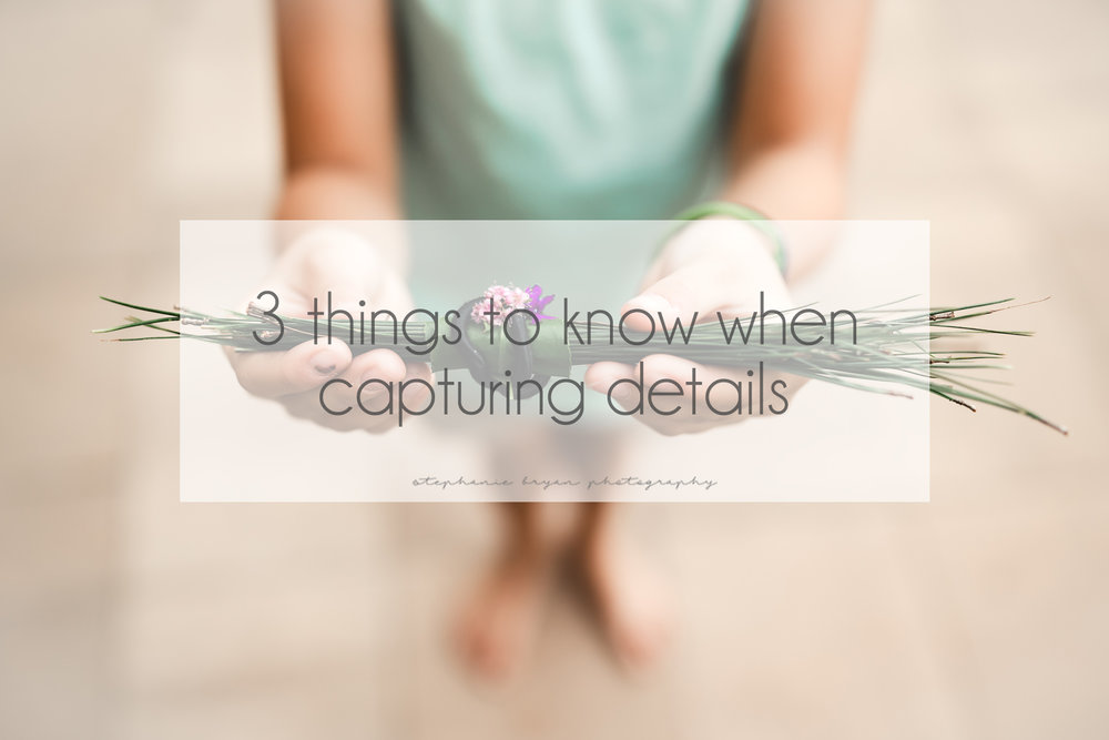 Stephanie Bryan Photography - 3 things to know when capturing details