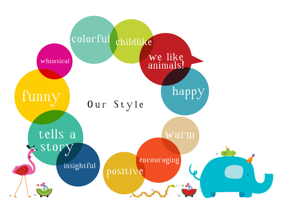 our style: funny, tells a story, insightful, positive, encouraging, warm, happy, we like animals, childlike, colorful,whimsical