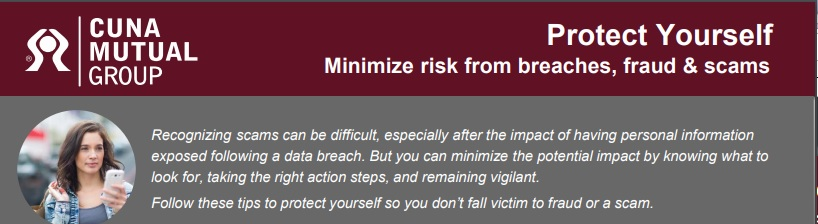 PROTECT YOURSELF   Minimize risk from breaches, fraud & scams   Recognizing scams can be difficult, especially after the impact of having personal information exposed following a data breach. But you can minimize the potential impact by knowing what to look for, taking the right action steps, and remaining vigilant. Follow these tips to protect yourself so you don't fall victim to fraud or a scam.