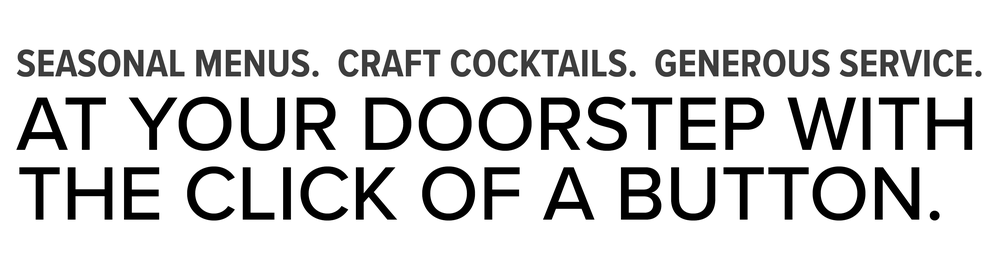 sesonal menus. craft cocktails. generous service. At your doorstep with the click of a button.