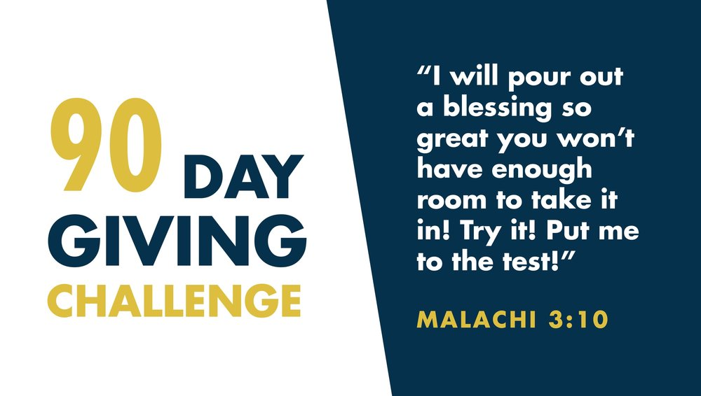 90 Day Giving Challenge - If you are not giving already, a great way to start is with the 90 day Giving Challenge. Essentially, it's a contract based on the promises of God. In Malachi 3:10-11. If you want to take the 90 Day Giving Challenge, follow these steps below:-Sign up here.-Write down your start date.-Give a regular amount of your income to God for 90 days.-Record what God does in your life for 90 days and share your story with us.Because we believe what the Bible says about giving, we commit to you that if you give for 90 days and God doesn't hold true to His Promise, we will refund 100% of your giving from the date you submit the form.  Without any questions.