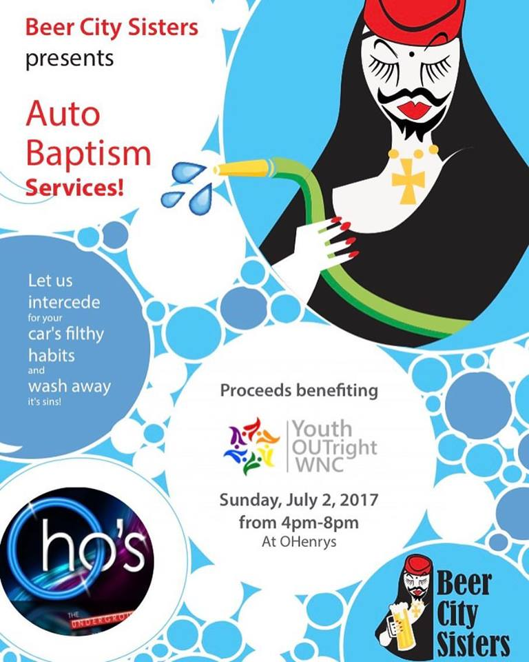 Auto Baptism Service - Sister Selma Cooter's Novice ProjectJuly 2nd, 2017Sisters and Guards dressed in their tiny itsy bitsy teenie weenie yellow polka dot bikini at OHenry's to intercede for our Community's car's filthy habits and wash away it's sin. We figured it would be easy: your's need more than soap!We collected $350 going directly to Youth OUTRight: the only youth advocacy and leadership non-profit organization in the region solely dedicated to empowering lesbian, gay, bisexual, transgender, questioning/queer, intersex, asexual and allied (LGBTQIA+) youth ages 14-20 in Western North Carolina.Gallery