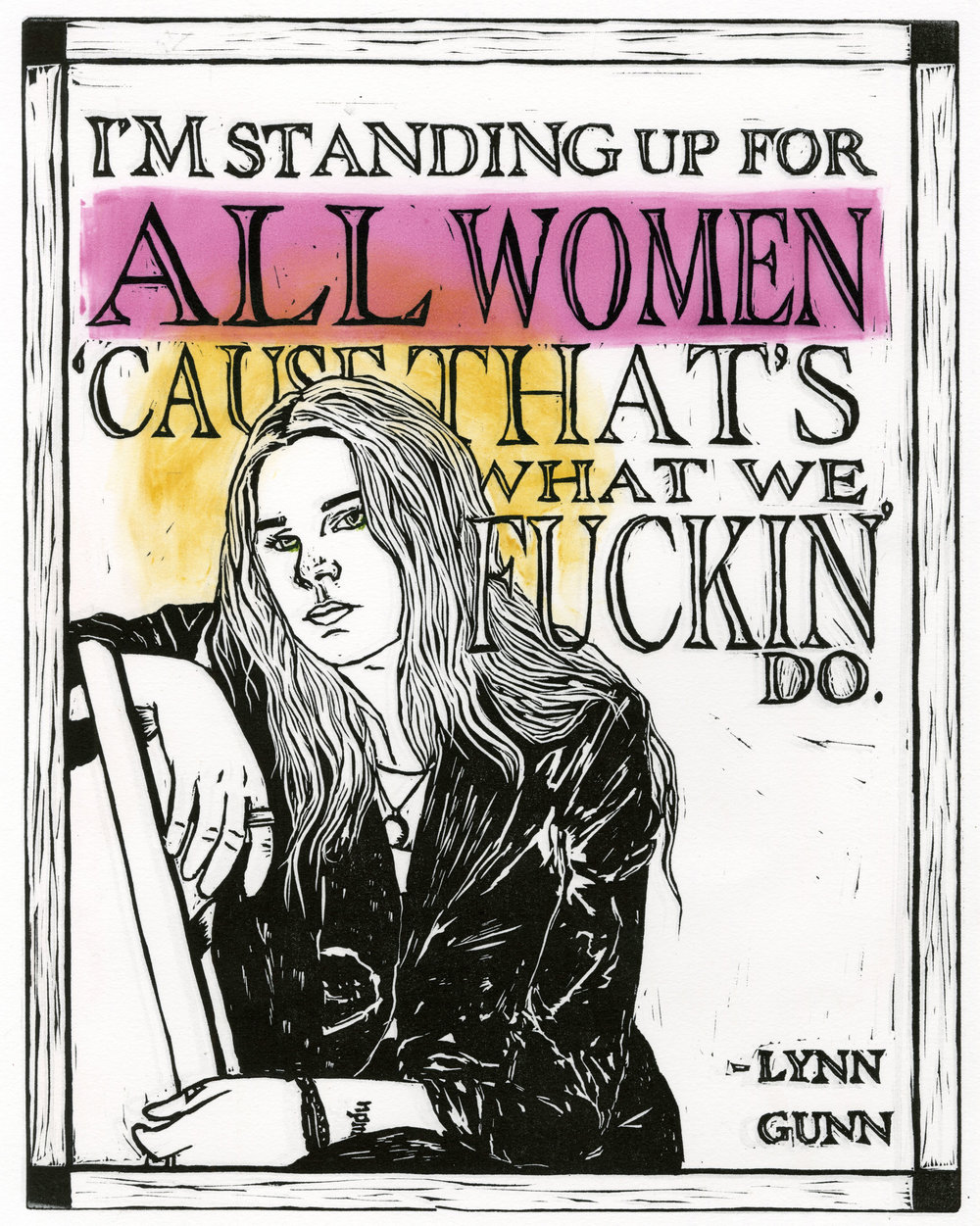 "ALL WOMEN , 2017  While at a Planned Parenthood event, musician Lynn Gunn was asked who she was standing up for. Her response, ""I'm standing up for all women 'cause that's what we fuckin' do."""