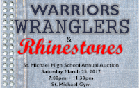 Warriors, Wranglers &Rhinestones - Annual Auction Saturday, March 25, 2017     7:00 -11:30 p.m                St. Michael Gym Tickets: $50 / ticket (Includes food, drinks, & entertainment)