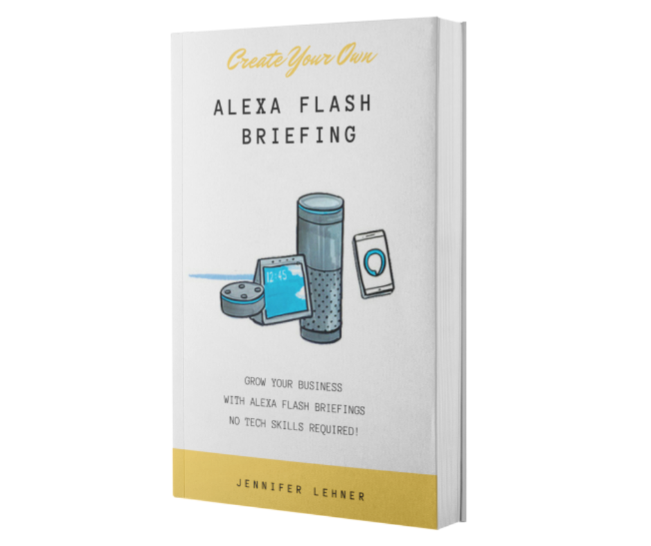 Create Your Own Alexa Flash Briefing   Hot off the press! This book will guide you through setting up your own Amazon Alexa Flash Briefing Skill...no coding or tech skills required! If it was 2006, and I told you that starting a YouTube channel or a podcast would be smart for your business, knowing what you know now, would you do it? That's the kind of opportunity Alexa Flash Briefings hold for you right now. You want to be an early adopter on this platform, trust me. It's the easiest content you will ever create... Like little mini podcasts...about 2 minutes long that go out over Amazon Alexa devices...and in cars with Alexa installed (70 models already!)... ...and oh yeah...your little briefing is searchable on the second largest database in the world and the largest store in the world...AMAZON... No tech skills required.  Click here to learn more.