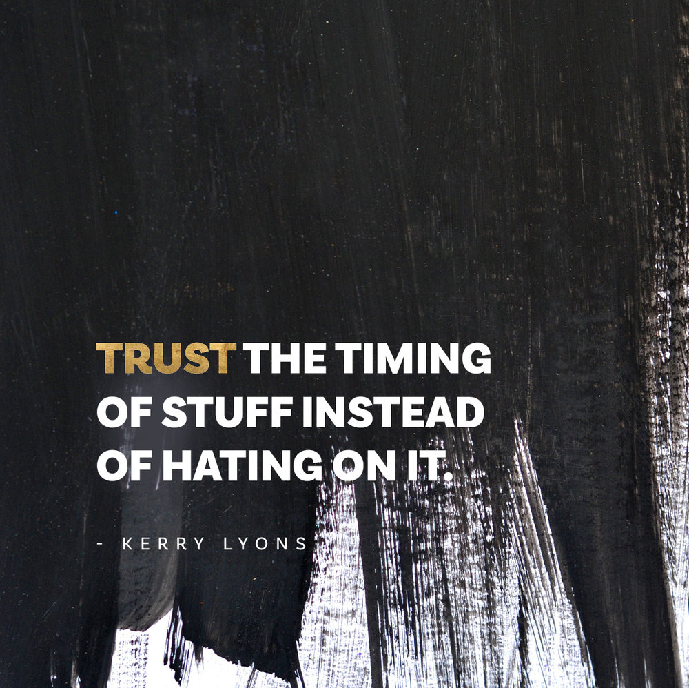 Trust the timing of stuff instead of hating on it. Kerry Lyons quote