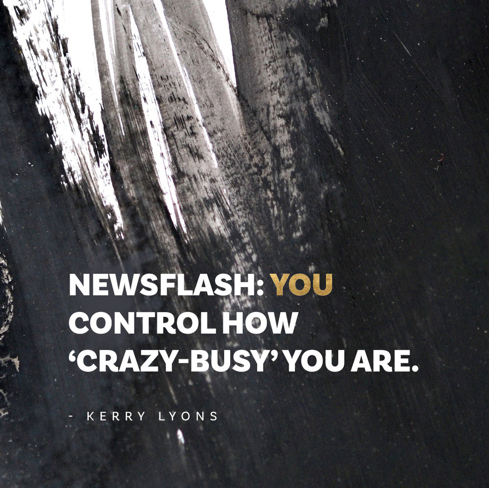 You control how 'crazy-busy' you are – Being busy inspirational quote by Kerry Lyons