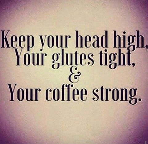Keep your head high, your glutes tight, and your coffee strong