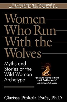 Women Who Run With Wolves by Clarissa Pinkola Estes, Ph.D.
