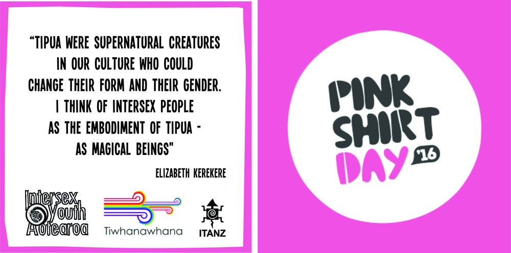 "A white box with a pink border on the left shows black text saying ""Tipua were spiritual creatures in our culture who could change their form and their gender. I think of intersex people as the embodiment of Tipua -  as magical beings."" Elizabeth Kerekere. Below the text are three logos in a line, Intersex Youth Aotearoa, Tiwhanawhana and ITANZ. On the right there is a pink box with a white circle. Inside the circle there are the words Pink Shirt Day with '16 in a small black speech bubble"