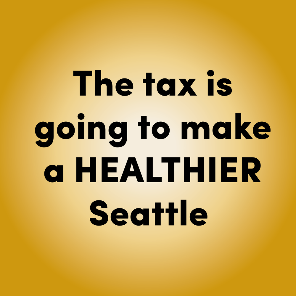 TRUE     The Seattle Sugary Drink tax  will lower  the amount of sugary drinks purchased and will keep the soda industry out of local businesses, families, and lives. It will also generate millions of dollars for programs that help Seattle communities grow and thrive through education and health.