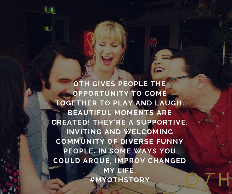 OTH gives people the opportunity to come together to play and laugh. Beautiful moments are created! They're a supportive, inviting and welcoming community of diverse funny people. In some ways you could argue, improv.png