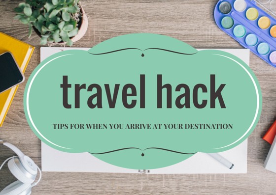 Travel-Hack-Tips-For-What-To-Do-When-You-Arrive-At-Your-Destination-Mister-Weekender.png