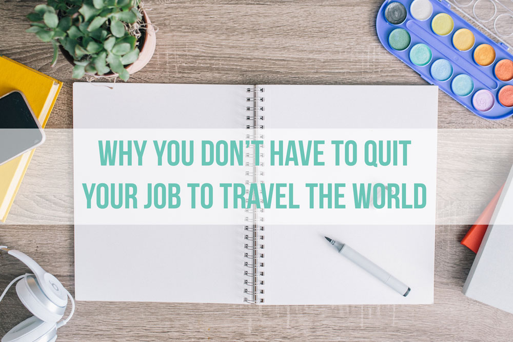 Why You Don't Have To Quit Your Job To Travel The World