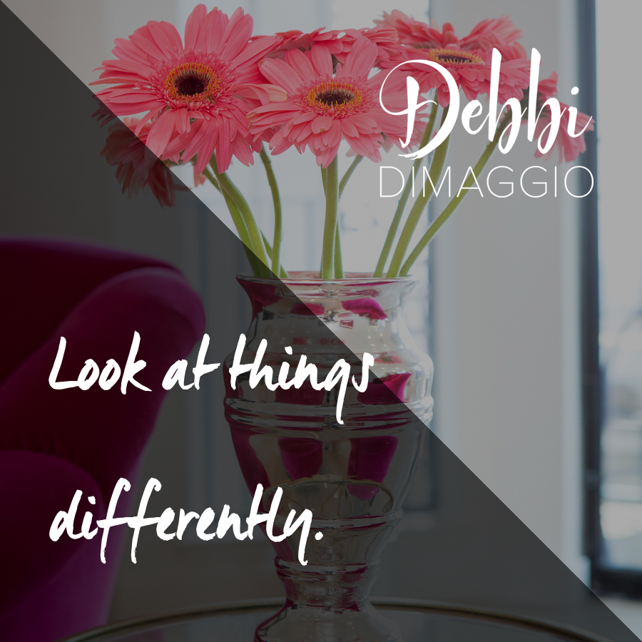 Look at things differently.