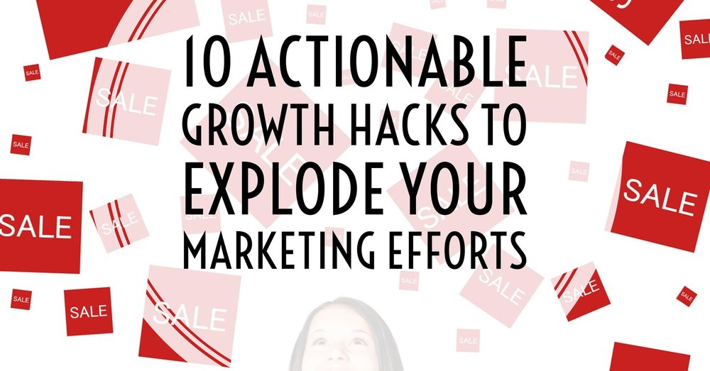 10 Actionable Growth Hacks to Explode your Marketing Efforts