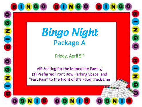"BINGO NIGHT PACKAGE A, B, C OR D   VIP seating (at a front row table) for the immediate family, (1) preferred front row parking space, and a ""Fast Pass"" to the front of the food truck line at Bingo on Friday, April 5th.  DONOR: Administration VALUE: Priceless"