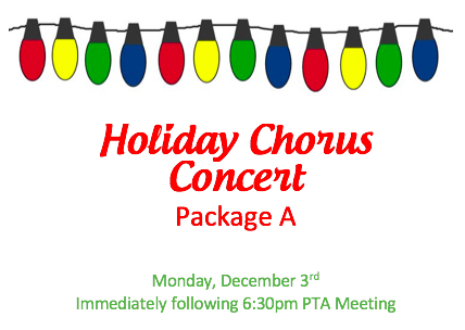 HOLIDAY CHORUS CONCERT PACKAGE A OR B   Reserved seating for (4) and (2) preferred parking spaces at the Holiday Chorus Concert to follow the General PTA Membership Meeting on Monday, December 3rd at 6:30pm.  DONOR: Administration VALUE: Priceless