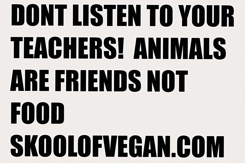 DONT LISTEN TO YOUR TEACHERS! ANIMALS ARE FRIENDS NOT FOOD .jpg