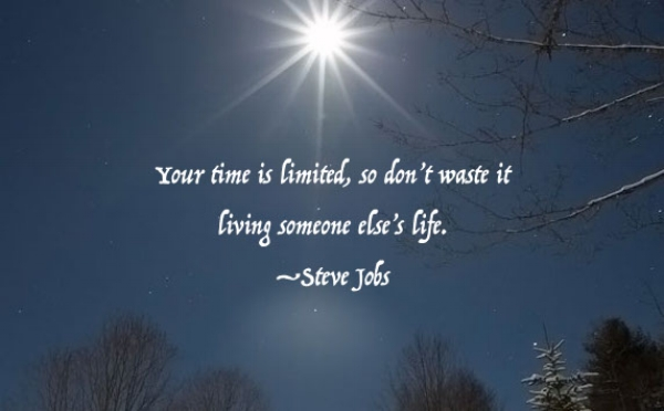 Your time is limited, so don't waste it living some else's life. -Steve Jobs