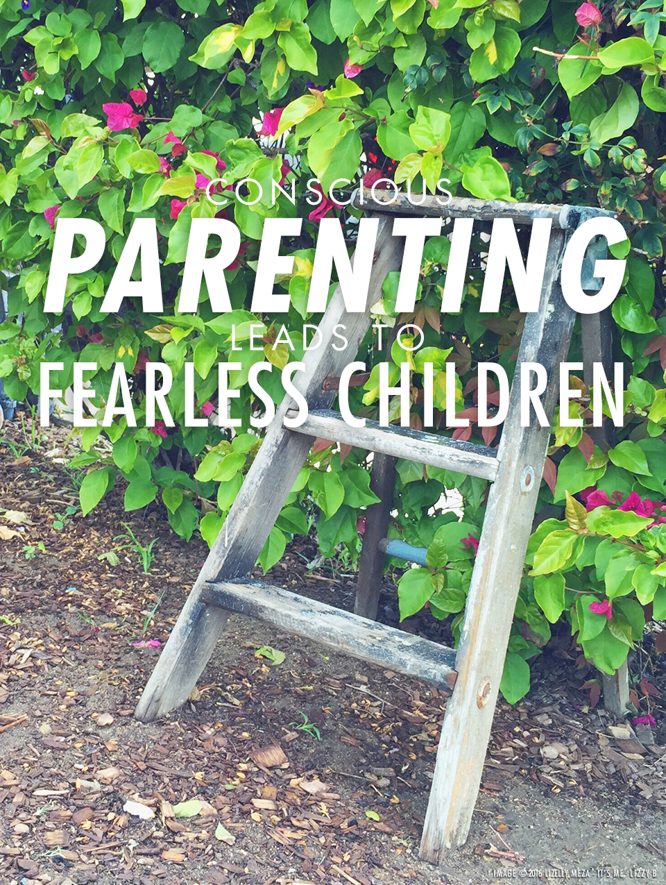 Conscious Parenting Leads to Fearless Children // It's Me, Lizzy B - Musings on Life, Business, & The Pursuit of Everyday Joy // Personal blog of Lizelly Meza from Lizzy B Loves
