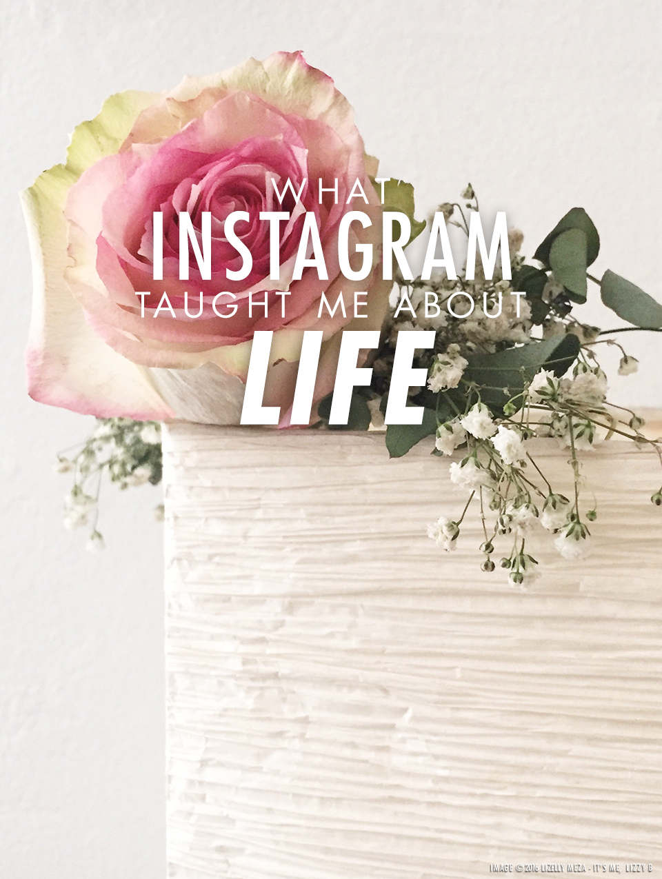 What Instagram Taught Me About Life // It's Me, Lizzy B - Musings on Life, Business, & The Pursuit of Everyday Joy // Personal blog of Lizelly Meza from Lizzy B Loves