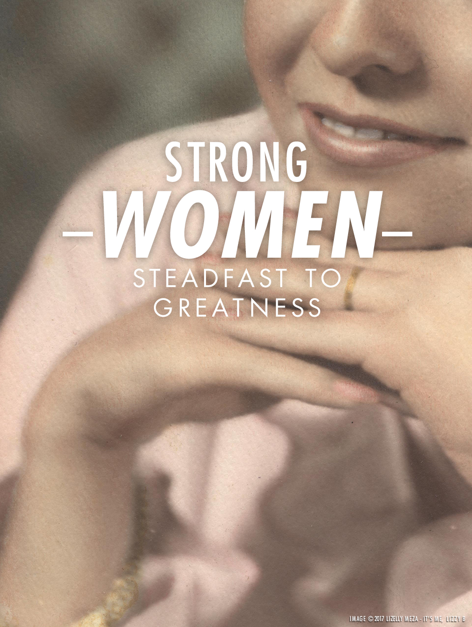 Strong Women—Steadfast to Greatness // It's Me, Lizzy B - Musings on Life, Business, & The Pursuit of Curiosity // Personal blog of Lizelly Meza