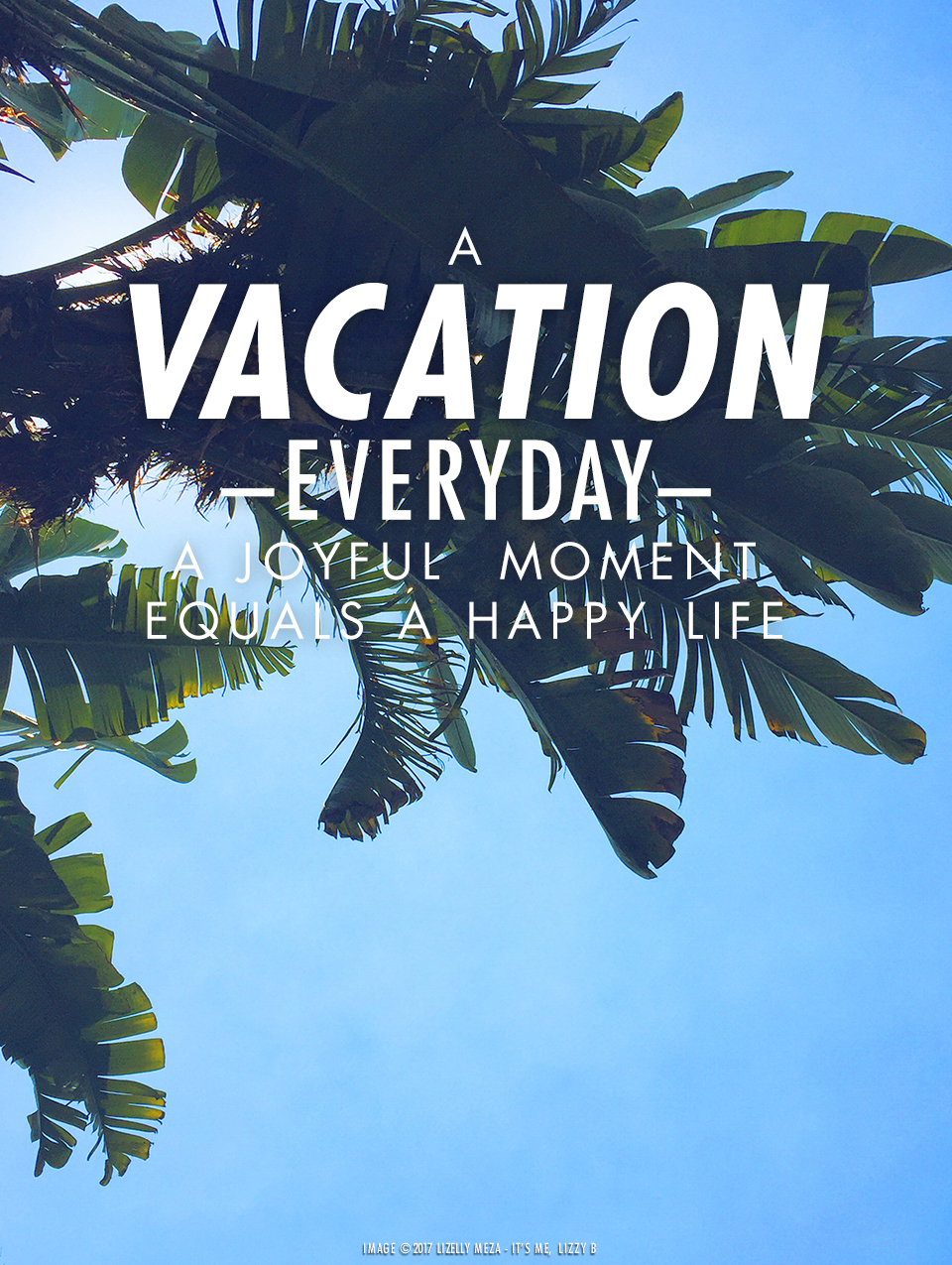 A Vacation Every Day—A Joyful Moment Equals A Happier Life// It's Me, Lizzy B - Musings on Life, Business, & The Pursuit of Curiosity // Personal blog of Lizelly Meza