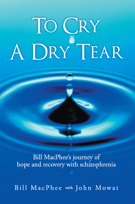 Only $12.00 plus shipping &taxes Bill's Biography: To Cry a Dry Tear: Bill MacPhee's journey of hope and recovery with schizophrenia, co-authored by John Mowat. READERS REVIEWS... Five Stars Excellent Book to Read! Louie Host and Helpful Bill's story was so well told and help me to understand our son who has a similar diagnosis. I would recommend it for all family members of someone suffering with this disease. Twinkle Five Stars Very helpful for understanding what is unspoken in many families. M. Edgerton Awesome writing....thank you and God bless you!!! Awesome writing...Thank you for so honestly sharing the good times as well as the bad times...my son has schizophrenia and has had his good and bad times as well...God bless you and hope you have a continued success. P. Coates Amazing! Amazing true story of his journey to a normal life. S. Munday