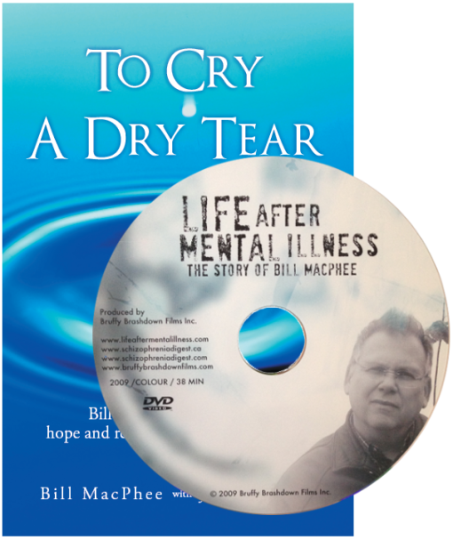 """Only $20.00 plus shipping & taxes Biography Combo Pack: Get the book """"To Cry a Dry Tear"""" and the DVD """"Life After Mental Illness"""" together in 1 package!  READERS REVIEWS.... A Must Read Bill MacPhee who live with schizophrenia tells his story of recovery. A successful business person, Bill tells the story of his first psychotic episodes and wandering the streets, to lying on his parents couch to his current success.What'smore,we learn of his journey through the perspective of others, including his doctor. Anyone who lives with amental illness,who cares for a person with mental illness, and all professionals in the mental health field must read this poignant book about one person's journey of recovery. E.Widdifield A brutally honest account of life with schizophrenia Put aside anything else you're reading. Get ready to ride Bill's coattails while he spirals out of control, down the rabbit hole of paranoia and delusion to a place where he thought he could reverse time itself. Bill MacPhee is one of the most brutally honest writers I've read. He simply doesn't hold anything back. Describing himself marching naked on a highway in the middle of winter while shouting religious slogans (one of the lowest points in his life), is a scene I will not soon forget. If you or anyone else you know suffers from schizophrenia, you need to read this book. I. Zibin"""