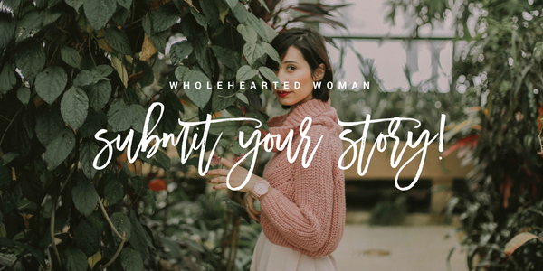 Wholehearted Woman - Submit Your Story