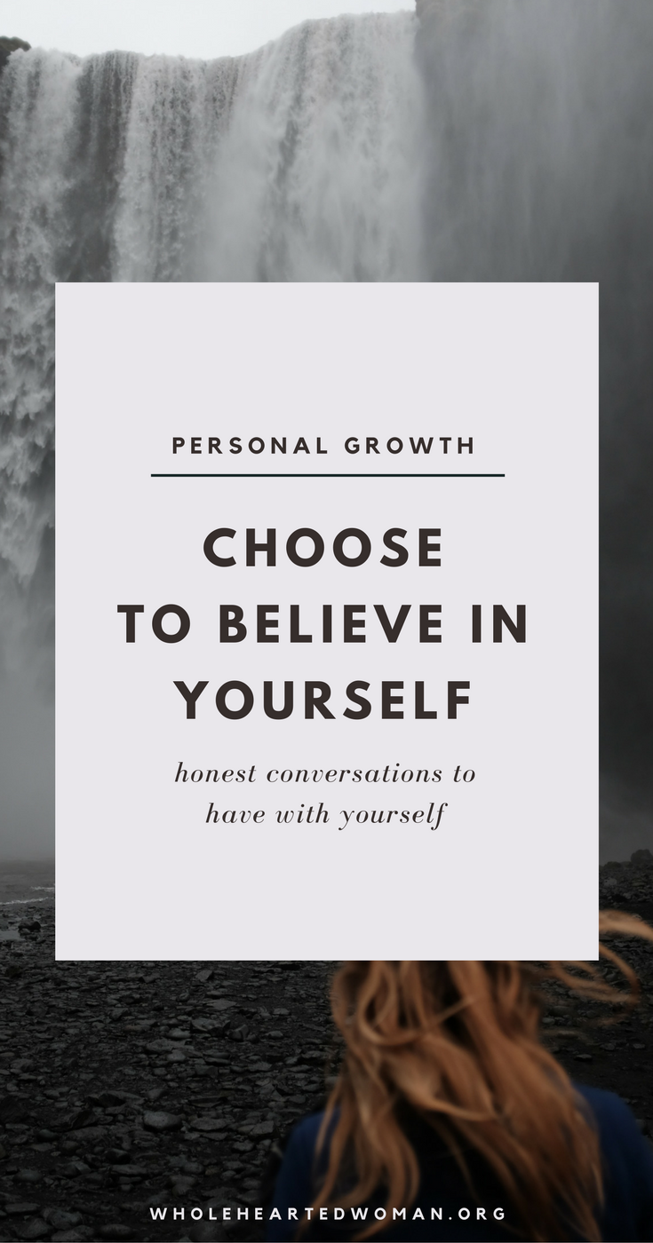 Choose To Believe In Yourself | Honest Conversations To Have With Yourself | Believe In Yourself | Personal Growth & Development | Life Advice | Life Lessons | Community | Empowered Women Empower Other Women | Wholehearted Woman