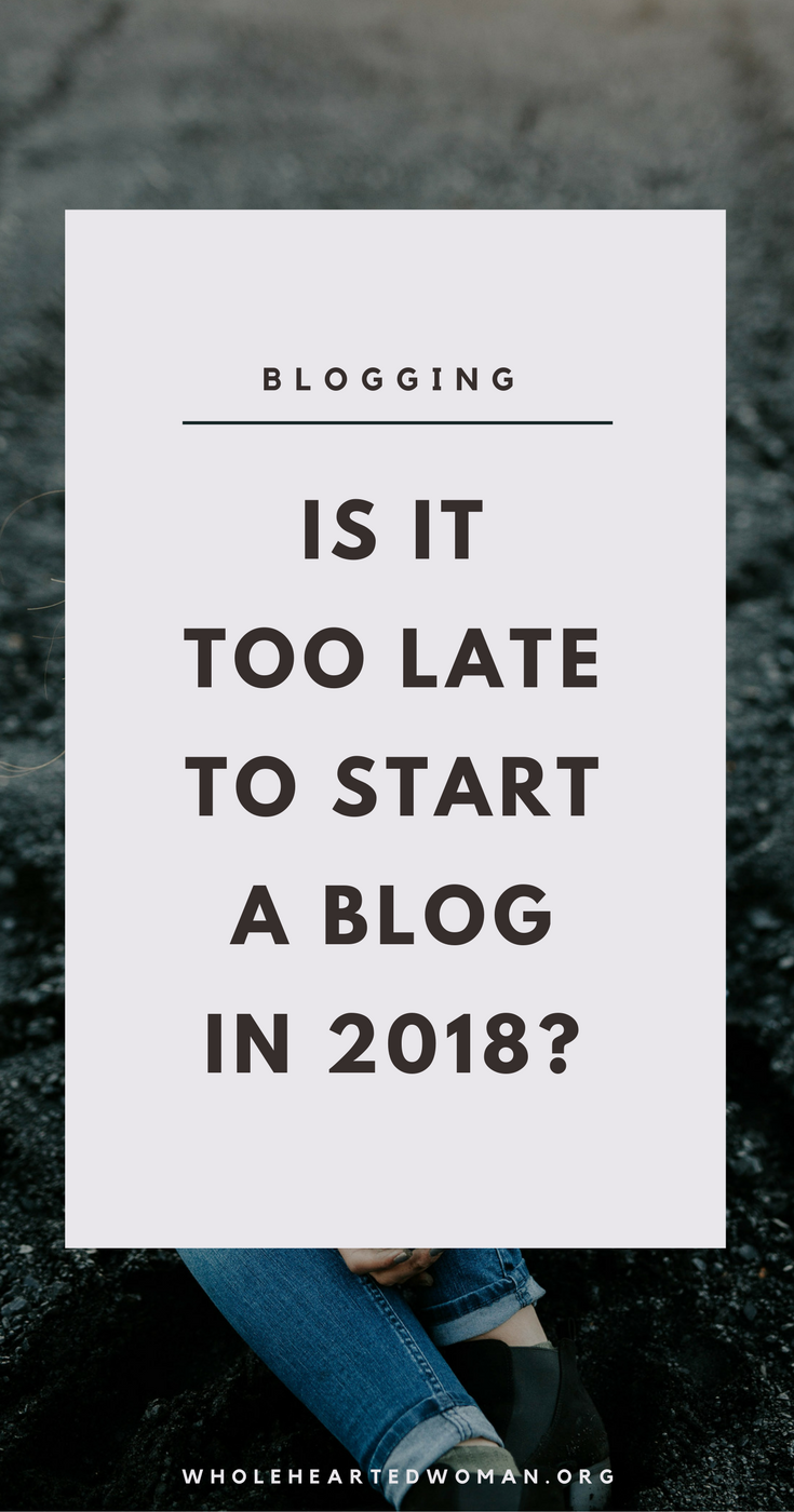 Is It Too Late To Start A Blog In 2018? | Why You Should Start Blogging In 2018 | Starting A Blog in 2018 | How Blogging Can Help You | Blogging Advice for Beginners | Creating Your Own Blog | Blogging and Search Engines | How To Improve Your Life | Wholehearted Woman