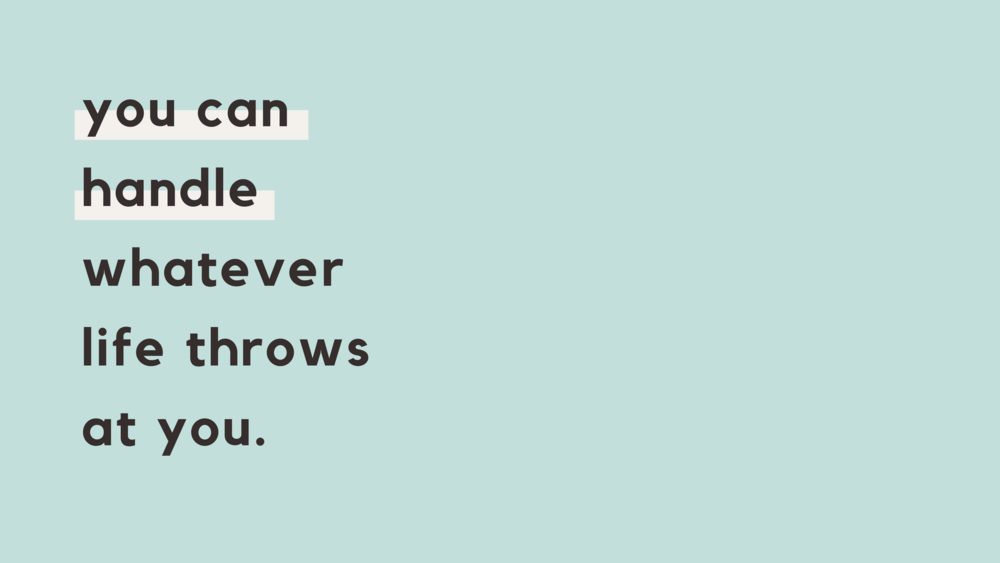 You can handle whatever life throws at you.