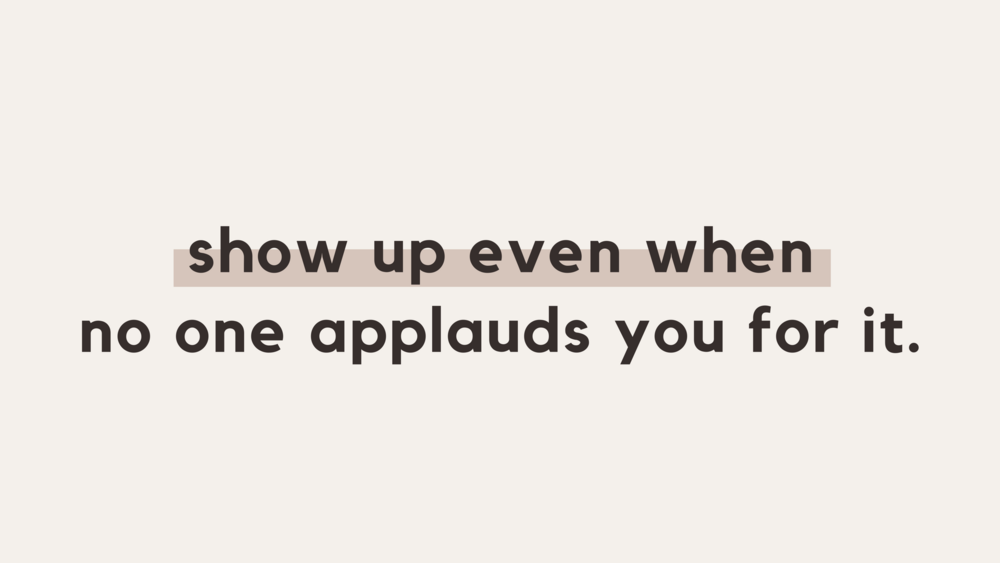 Show up even when no one applauds you for it.