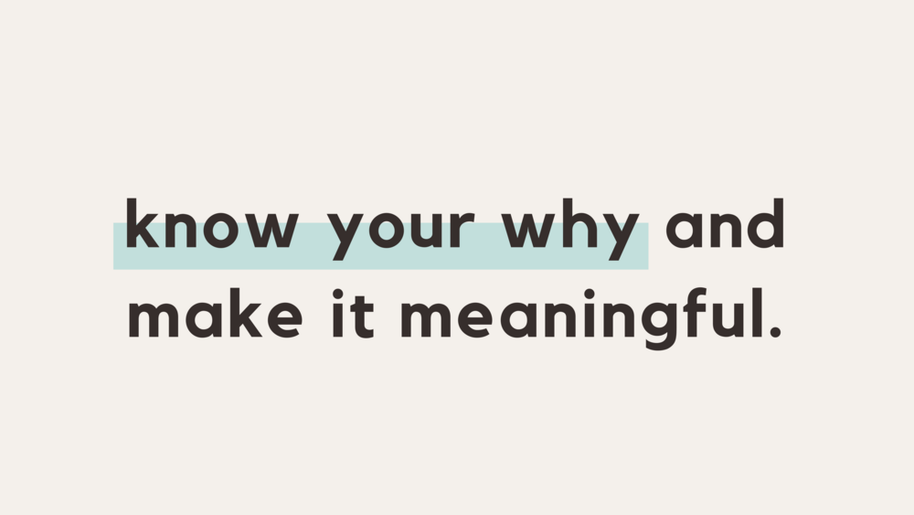Know you why and make it meaningful.