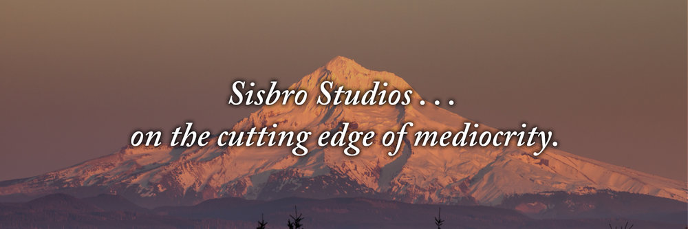 Sisbro Studios . . . on the cutting edge of mediocrity.