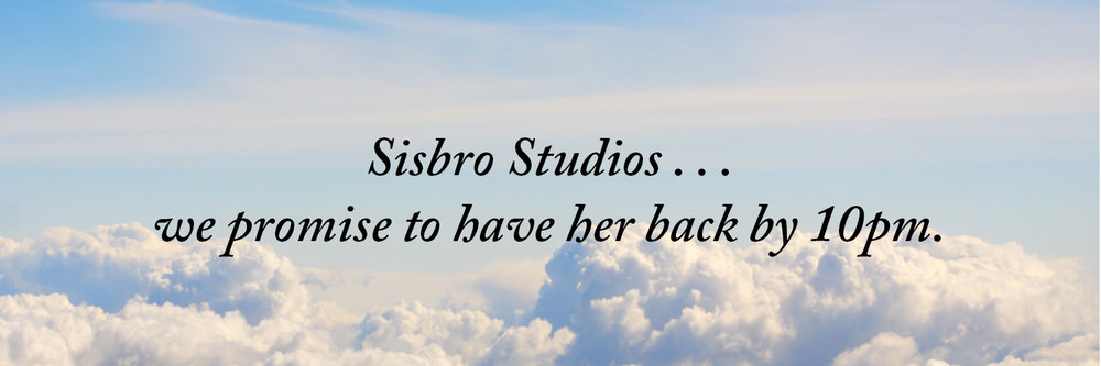 Sisbro Studios ... we promise to have her back by 10pm.