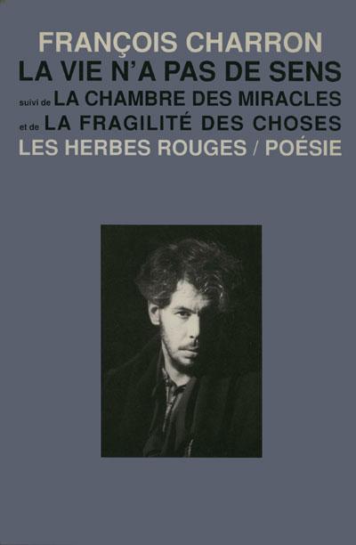 La vie n'a pas de sens   suivi de  La chambre des miracles   et de   La fragilité des choses   Poésie 1985-1987   François charron , 1994