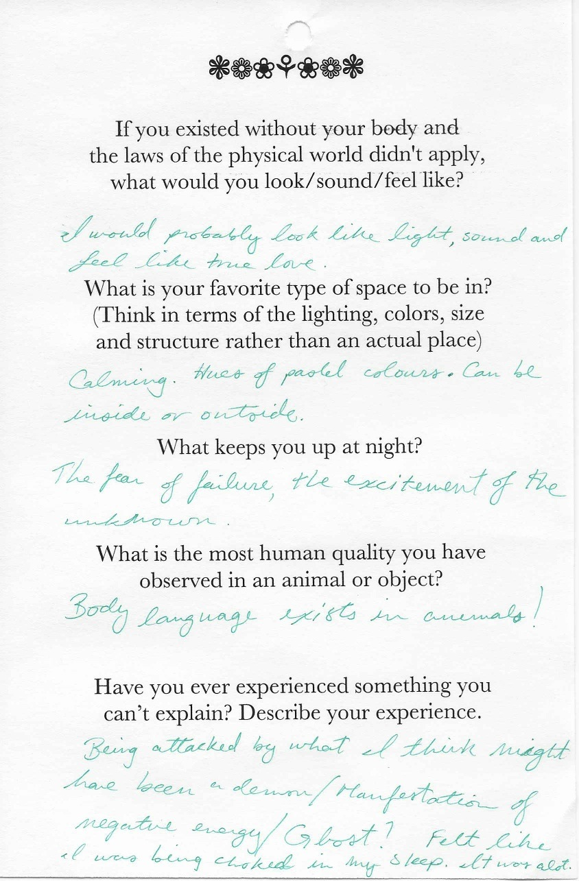 Q: If you existed without your body and  the laws of the physical world didn't apply,  what would you look/sound/feel like?  A: I would probably look like light, sound and feel like true love.    Q: What is your favorite type of space to be in?  (Think in terms of the lighting, colors, size  and structure rather than an actual place)  A: Calming. Hues of pastel colors. Can be inside or outside.    Q: What keeps you up at night?  A: The fear of failure, the excitement of the unknown.    Q:What is the most human quality you have  observed in an animal or object?  A: Body language exists in animals!    Q: Have you ever experienced something you  can't explain? Describe your experience.  A: Being attacked by what I think might have been a demon/manifestation of negative energy/ghost? Felt like I was being choked in my sleep. It was a lot.