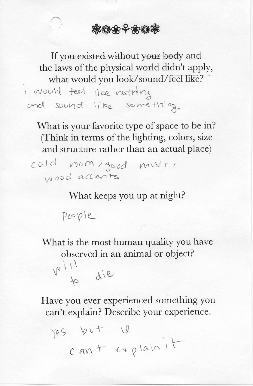 Q: If you existed without your body and  the laws of the physical world didn't apply,  what would you look/sound/feel like?  A: I would feel like nothing and sound like something.    Q: What is your favorite type of space to be in?  (Think in terms of the lighting, colors, size  and structure rather than an actual place)  A: Cold room/good music, wood accents.    Q: What keeps you up at night?  A: People.    Q:What is the most human quality you have  observed in an animal or object?  A: Will to die.    Q: Have you ever experienced something you  can't explain? Describe your experience.  A: Yes but I can't explain it.